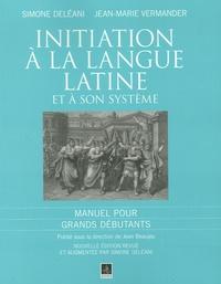 Simone Deléani et Jean-Marie Vermander - Initiation à la langue latine et à son système - Manuel pour Grands débutants.