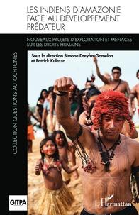 Simone Dreyfus-Gamelon et Patrick Kulesza - Les Indiens d'Amazonie face au développement prédateur - Nouveaux projets d'exploitation et menaces sur les droits humains.