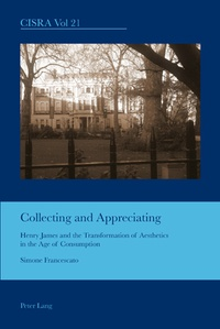 Simone Francescato - Collecting and Appreciating - Henry James and the Transformation of Aesthetics in the Age of Consumption.