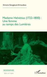 Simone Gougeaud-Arnaudeau - Madame Helvétius (1722-1800) - Une femme au temps des Lumières.