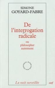 Simone Goyard-Fabre - De l'interrogation radicale ou philosopher autrement - Essai sur l'oeuvre philosophique de Francis Jacques.