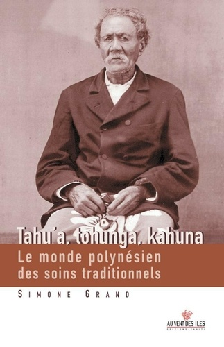 Tahu'a, Tohunga, Kahuna. Le monde polynésien des soins traditionnels