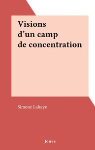 Simone Lahaye - Visions d'un camp de concentration.