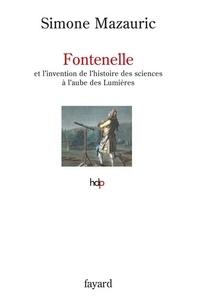 Simone Mazauric - Fontenelle - et l'invention de l'histoire des sciences à l'aube des Lumières.