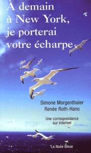 Simone Morgenthaler et Renée Roth-Hano - A demain à New York, je porterai votre écharpe - Une correspondance sur Internet.