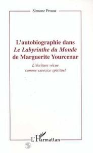"""Simone Proust - L'autobiographie dans """"Le labyrinthe du monde"""" de Marguerite Yourcenar - L'écriture vécue comme exercice spirituel."""
