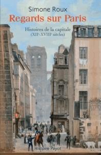 Simone Roux - Regards sur Paris - Histoires de la capitale (XIIe-XVIIIe siècles).