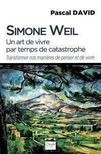 Simone Weil - Simon Weil, un art de vivre par temps de catastrophe - Transformer nos manières de penser et de vivre.