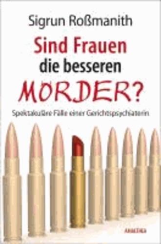 Sind Frauen die besseren Mörder? - Spektakuläre Fälle einer Gerichtspsychiaterin.