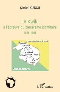 Sindani Kiangu - Le Kwilu à l'épreuve du pluralisme identitaire 1948-1968.