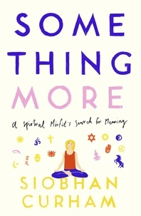 Siobhan Curham - Something More - A Spiritual Misfit's Search for Meaning.