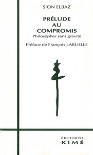 Sion Elbaz - Prélude au compromis - Philosopher sans gravité.