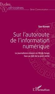 Sisi Kayan - Sur l'autoroute de l'information numérique - Le journalisme citoyen en RD du Congo face au défi de la post-vérité.