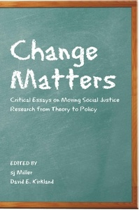 Sj Miller et David Kirkland - Change Matters - Critical Essays on Moving Social Justice Research from Theory to Policy.