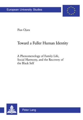 Sj, pius Ojara - Toward a Fuller Human Identity - A Phenomenology of Family Life, Social Harmony, and the Recovery of the Black Self.