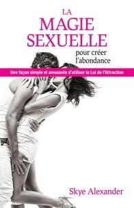Skye Alexander - La magie sexuelle pour créer l'abondance - Une façon simple et amusante d'utiliser la loi de l'attraction.