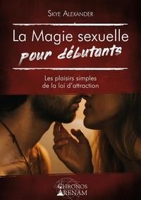 Skye Alexander - La magie sexuelle pour débutants - Les plaisirs simples de la loi d'attraction.
