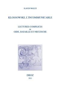 Slaven Waelti - Klossowski, l'incommunicable - Lectures complices de Gide, Bataille et Nietzsche.