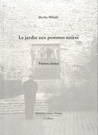 Slavko Mihalic - Le jardin aux pommes noires - Poèmes choisis.