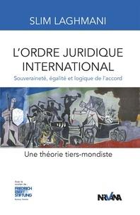 Slim Laghmani - L'ordre juridique international - Souveraineté, égalité et logique de l'accord. Une théorie tiers-mondiste.