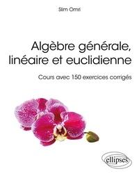 Slim Omri - Algèbre générale, linéaire et euclidienne - Cours avec 150 exercices corrigés.