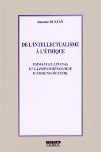 Smadar Bustan - De l'intellectualisme à l'éthique - Emmanuel Levinas et la phénoménologie d'Edmund Husserl.