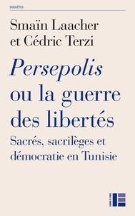Smaïn Laacher et Cédric Terzi - Persepolis ou la guerre des libertés - Sacrés, sacrilèges et démocratie en Tunisie.