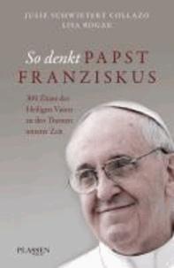 So denkt Papst Franziskus - 300 Zitate des Heiligen Vaters zu den Themen unserer Zeit.