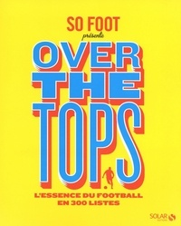 So Foot - Over the tops - L'essence du foot en 300 listes.