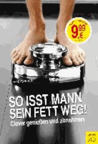 So isst Mann sein Fett weg! - Clever genießen und abnehmen.