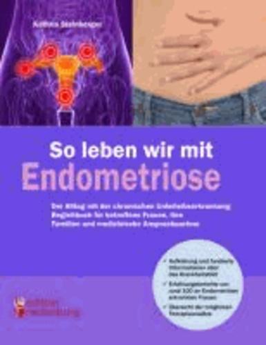So leben wir mit Endometriose - Der Alltag mit der chronischen Unterleibserkrankung: Begleitbuch für betroffene Frauen, ihre Familien und medizinische Ansprechpartner.