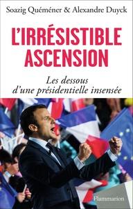 Soazig Quéméner et Alexandre Duyck - L'irrésistible ascension - Les dessous d'une présidentielle insensée.