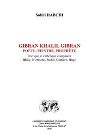 Sobhi Habchi - Gibran Khalil Gibran, poète, peintre, prophète - Poétique et esthétique comparées : Blake, Nietzsche, Rodin, Carrière, Hugo.