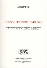 Sobhi Habchi - Les souffles de l'aurore - Acculturations et modernités au Liban et au Proche-Orient ; De Sanchuniathon de Béryte à Gibran Khalil Gibran.