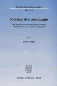 Societas sive communio - Zum Begriff des Personengesellschaftsvertrags vom Humanismus bis zum 19. Jahrhundert.