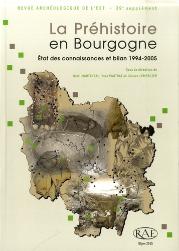 Revue archéologique de l'Est Supplément N° 39 La Préhistoire en Bourgogne : état des connaissances et bilan 1994-2005