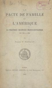 Société de l'Histoire des colo et Francis Paul Renaut - Le pacte de famille et l'Amérique - La politique coloniale franco-espagnole de 1760 à 1792.