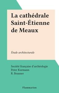 Société française d'archéologi et Peter Kurmann - La cathédrale Saint-Étienne de Meaux - Étude architecturale.
