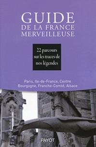 Société Mythologie Française - Guide de la France merveilleuse - 22 parcours sur les traces de nos légendes : Paris, Ile-de-France, Centre Bourgogne, Franche-Comté, Alsace.