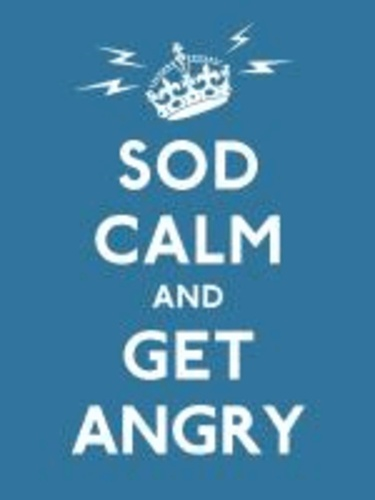 Sod Calm and Get Angry - Resigned Advice for Hard Times.