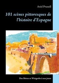 Ariel Prunell - 101 scènes pittoresques de l'histoire d'Espagne - Des Ibères et Wisigoths à nos jours.