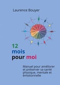 Laurence Bouyer - 12 mois pour moi - Manuel pour améliorer et préserver sa santé physique, mentale et émotionnelle.