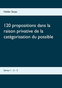 Helder Serpa - 120 propositions dans la raison privative de la catégorisation du possible - Séries 1 - 2 - 3.
