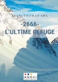 Jean-Thomas Ara - - 2666- L'Ultime Refuge - Chroniques d'un gardien de refuge ordinaire.