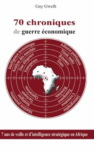 Guy Gweth - 70 chroniques de guerre économique - 7 ans de veille et d'intelligence stratégique en Afrique.