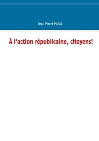Jean-Pierre Motte - A l'action républicaine, citoyens!.