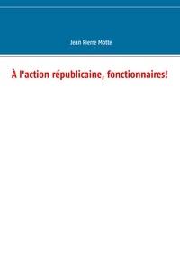 Jean-Pierre Motte - A l'action républicaine, fonctionnaires !.