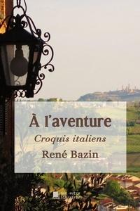 René Bazin - A l'aventure - Croquis italiens.