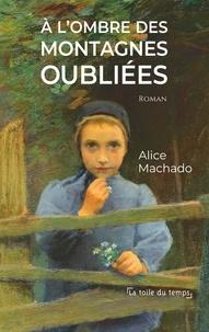 Alice Machado - A l'ombre des montagnes oubliées.