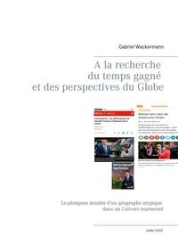 Gabriel Wackermann - A la recherche du temps gagné  et des perspectives du Globe - Le plongeon insolite d'un géographe atypique dans un Univers tourmenté.
